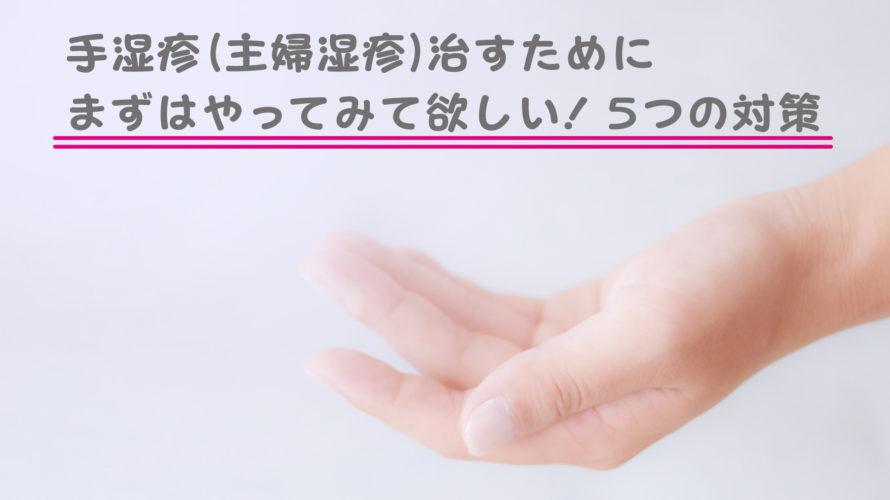 手湿疹(主婦湿疹)治すために まずはやってみて欲しい!5つの対策